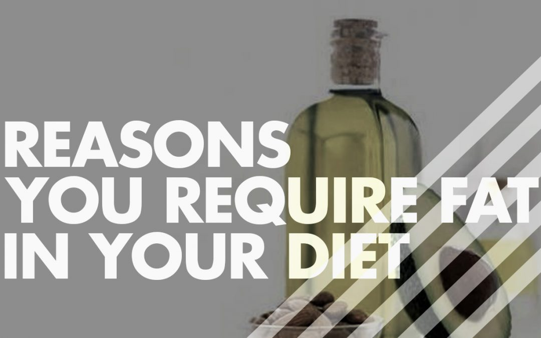REASONS YOU REQUIRE FAT IN YOUR DIET